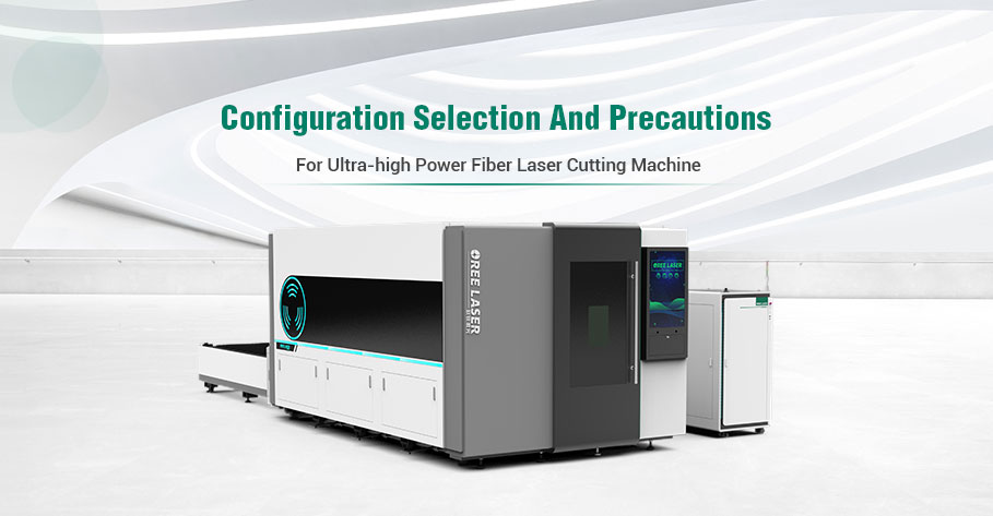 Configuration selection and precautions for ultra-high power fiber laser cutting machine